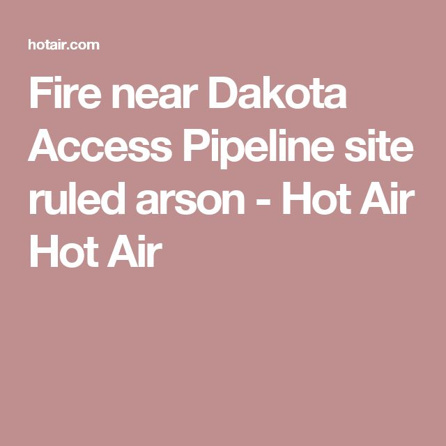 Fire near Dakota Access Pipeline site ruled arson - Hot Air Hot Air