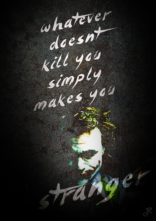 """I believe that whatever doesn't kill you simply makes you… stranger.""   - The Joker, The Dark Knight (2008)"