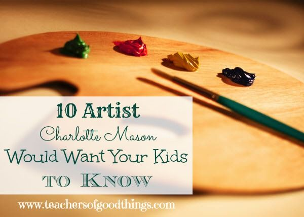 10 Artist Charlotte Mason Would Want Your Kids to Know www.teachersofgoodthings.com