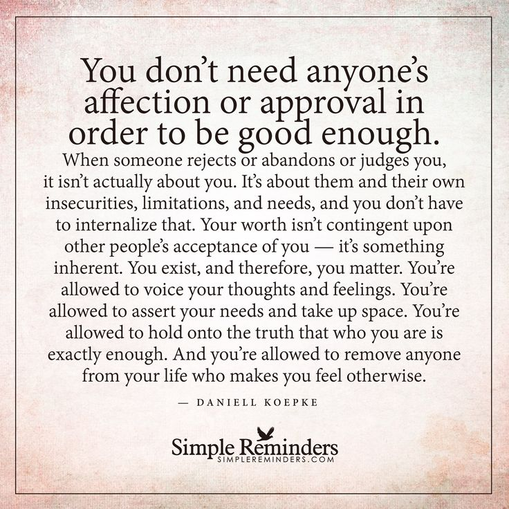 You are good enough You don't need anyone's affection or approval in order to be good enough. When someone rejects or abandons or judges you, it isn't actually about you. It's about them and their own insecurities, limitations, and needs, and you don't have to internalize that. Your worth isn't contingent upon other people's acceptance of you — it's something inherent. You...
