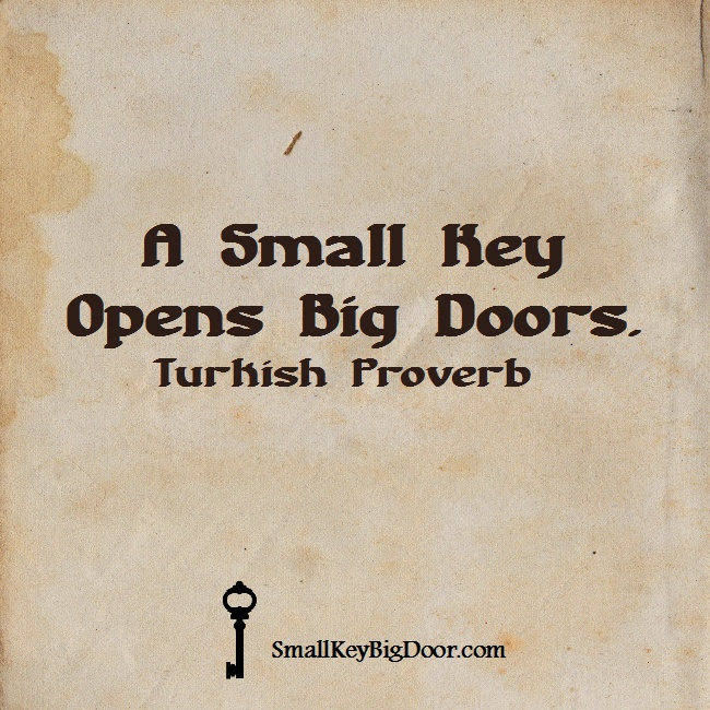 """A small key opens big doors."" Turkish Proverb"