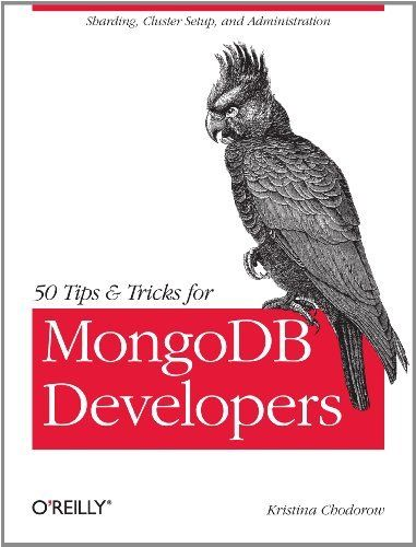 50 Tips and Tricks for MongoDB Developers by Kristina Chodorow. $12.24. Publisher: O'Reilly Media; 1 edition (April 19, 2011). 68 pages. Author: Kristina Chodorow