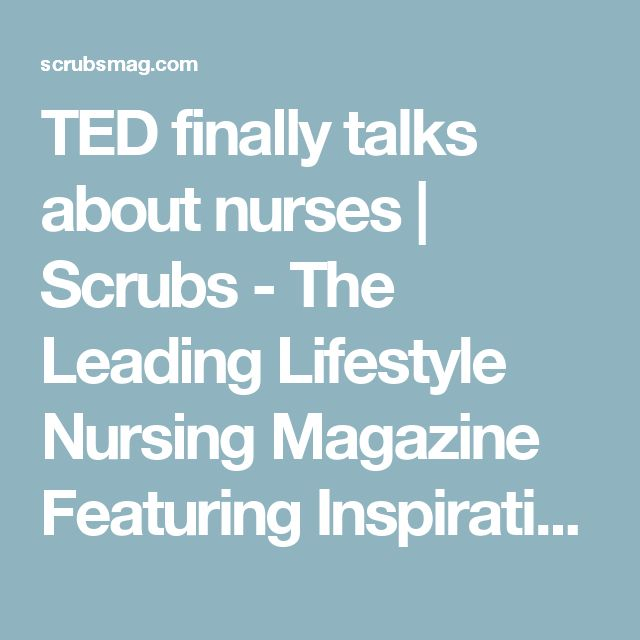 TED finally talks about nurses | Scrubs - The Leading Lifestyle Nursing Magazine Featuring Inspirational and Informational Nursing Articles
