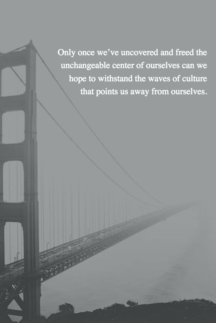 Only once we've uncovered and freed the unchangeable center of ourselves can we hope to withstand the waves of culture that points us away from ourselves.