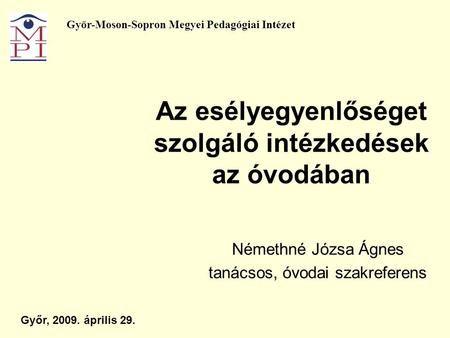 Az esélyegyenlőséget szolgáló intézkedések az óvodában Némethné Józsa Ágnes tanácsos, óvodai szakreferens Győr, 2009. április 29. Győr-Moson-Sopron Megyei.