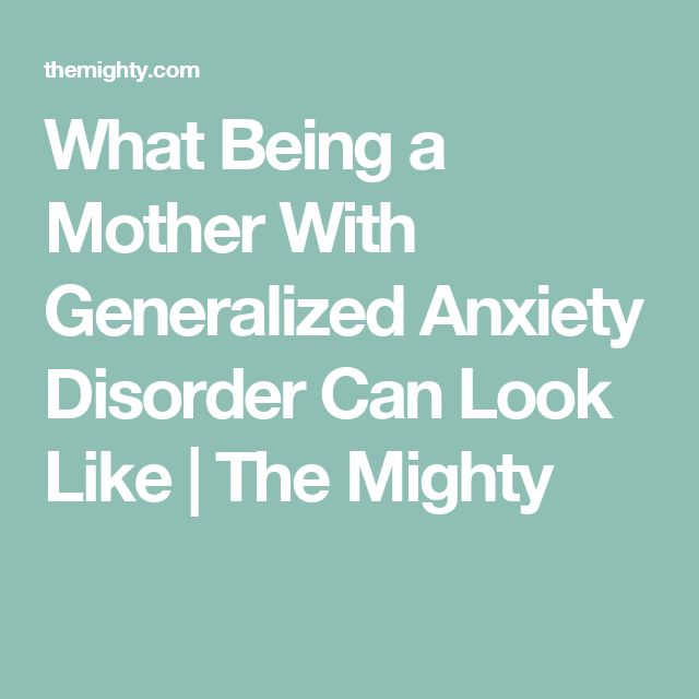 What Being a Mother With Generalized Anxiety Disorder Can Look Like | The Mighty