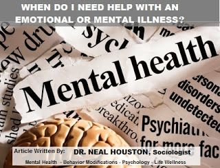 Dr. Neal Houston: WHEN DO I NEED HELP WITH AN EMOTIONAL OR MENTAL ILLNESS? - There is no swab test, nor no temperature reading, to act as irrefutable evidence of the existence of a mental disorder. There is only a distortion of human emotions, behaviors and actions. Yet the line between what is distorted and what is normal is not fixed by science, it varies from society to society, and even within our own culture.