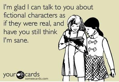 Me alegro de poder hablar contigo sobre los personajes de ficción como si fueran reales y de que todavía pienses que estoy cuerda