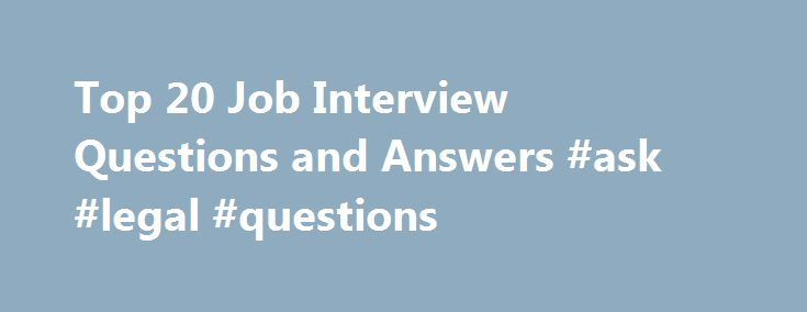 Top 20 Job Interview Questions and Answers #ask #legal #questions http://questions.nef2.com/top-20-job-interview-questions-and-answers-ask-legal-questions/  #commonly asked interview questions # Top 20 Job Interview Questions and Answers By Alison Doyle. Job Searching Expert Welcome to About.com Job Search, led by Alison Doyle. Alison has been the job search expert for About.com since 1998. Alison Doyle is one of the industry's most highly-regarded career experts, with all the know-how to…