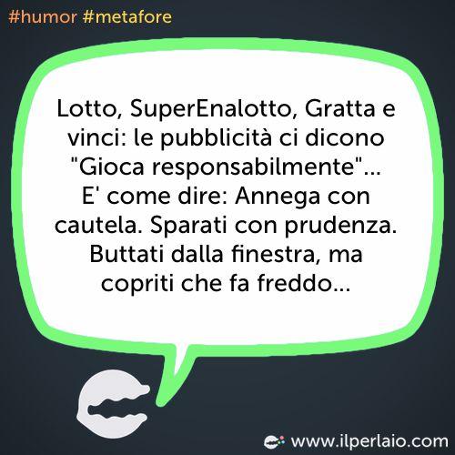 """Lotto, SuperEnalotto, Gratta e vinci: le pubblicità ci dicono """"Gioca responsabilmente""""... E' come dire: Annega con cautela. Sparati con prudenza. Buttati dalla finestra, ma copriti che fa freddo... #perla #perle #frase #frasi #divertente #ridere #sorridere #pubblicità #gioco #humor #metafore"""