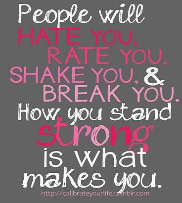 """""""People will hate you, rate you, shake you, & break you. How you stand strong is what makes you."""""""