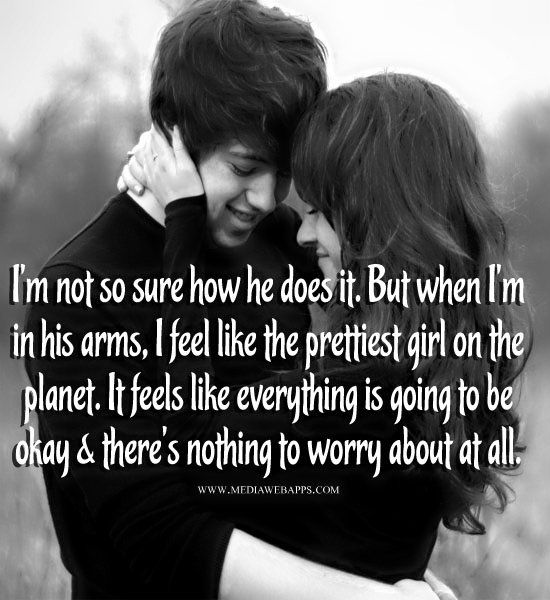 I'm not so sure how he does it. But when I'm in his arms, I feel like the prettiest girl on the planet. It feels like everything is going to be okay and there`s nothing to worry about at all. ~Love quotes