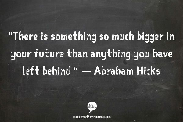 """There is something so much bigger in your future than anything you have left behind"" -Abraham Hicks"