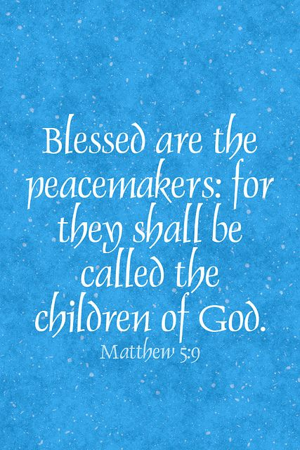 Blessed are the peacemakers for they shall be called the children of God. ~Matthew 5:9