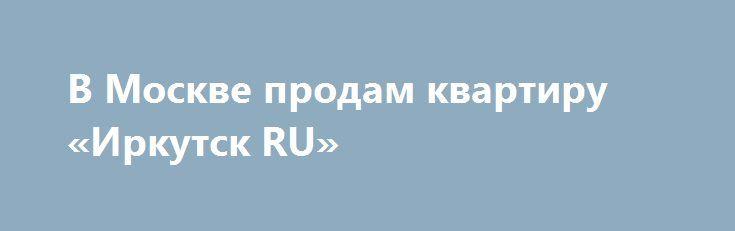 В Москве продам квартиру «Иркутск RU» http://www.pogruzimvse.ru/doska54/?adv_id=37817 Продается квартира в кирпичном доме. улица Нагорная дом 24/10. Квартира угловая, два застекленных балкона. комнаты изолированны, высота потолка 2, 7, окна выходят во двор и на улицу. Развитая инфраструктура. Менее трех лет, один взрослый собственник. Свободная продажа.