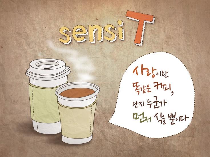 [sensi T] 사랑이란 똑같은 커피,  단지 누군가 먼저 식을 뿐이다.