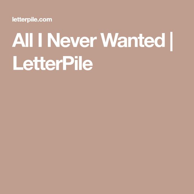 All I Never Wanted | LetterPile