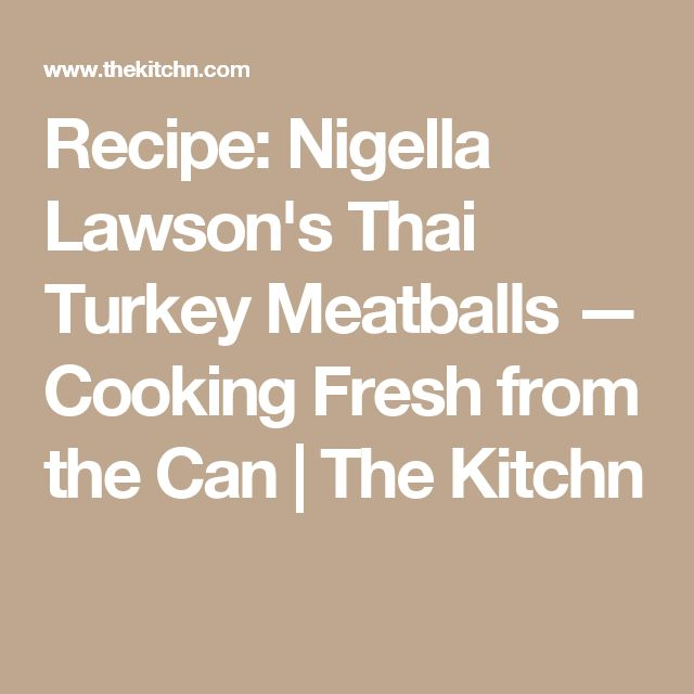 Recipe: Nigella Lawson's Thai Turkey Meatballs — Cooking Fresh from the Can | The Kitchn