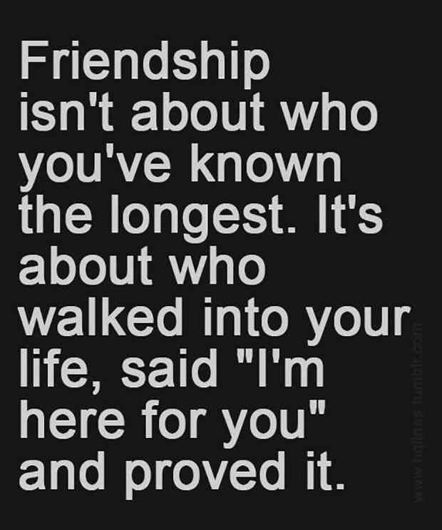 """Friendship isn't about who you've known the longest. It's about who walked into your life, said 'I'm here for you' and proved it."""