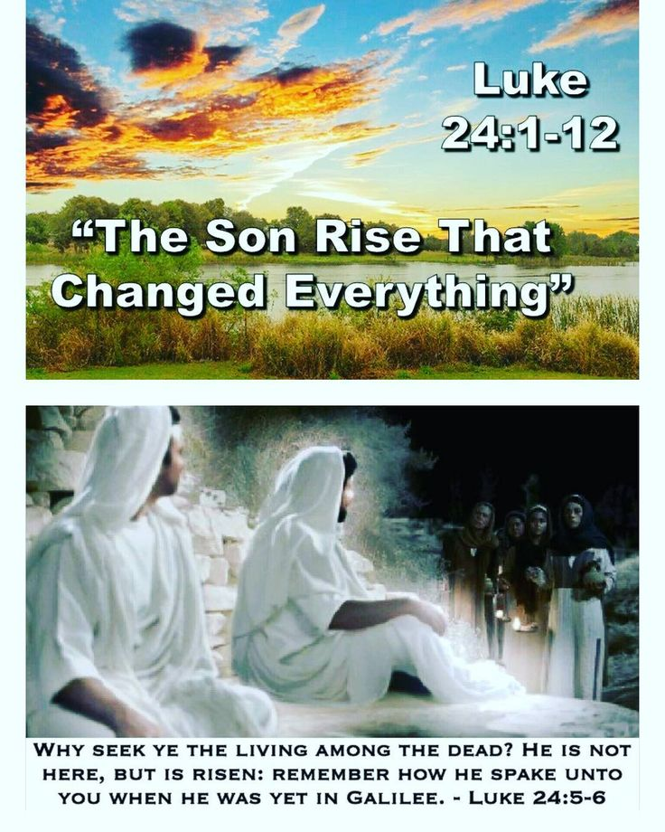 Luke 24:1-12 King James Version (KJV)  24 Now upon the first day of the week very early in the morning they came unto the sepulchre bringing the spices which they had prepared and certain others with them.  2 And they found the stone rolled away from the sepulchre.  3 And they entered in and found not the body of the Lord Jesus.  4 And it came to pass as they were much perplexed thereabout behold two men stood by them in shining garments:  5 And as they were afraid and bowed down their faces…