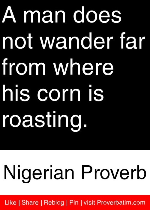 A man does not wander far from where his corn is roasting. - Nigerian Proverb #proverbs #quotes