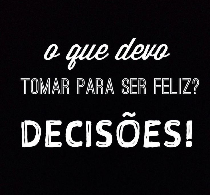 O que devo tomar para ser feliz? Decisões!