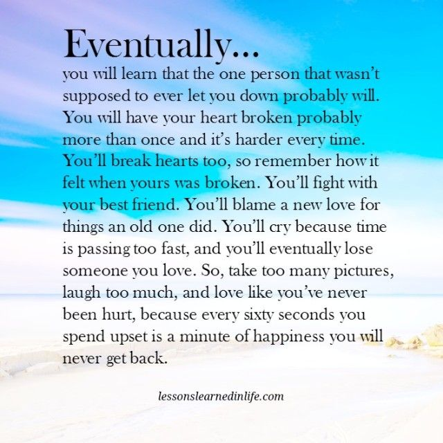 Eventually… you will learn that the one person that wasn't supposed to ever let you down probably will. You will have your heart broken probably more than once and it's harder every time. You'll break hearts too, so remember how it felt when yours was broken. You'll fight with your best friend. You'll blame a new love for things an …