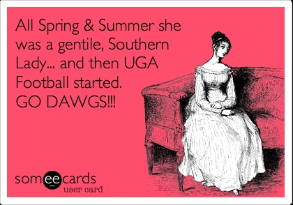 All Spring & Summer she was a gentile, Southern Lady... and then UGA Football started. GO DAWGS!!! (Yes. Just, yes- although, I am sure this person meant genteel- although, I am, indeed, a Gentile. LOL)