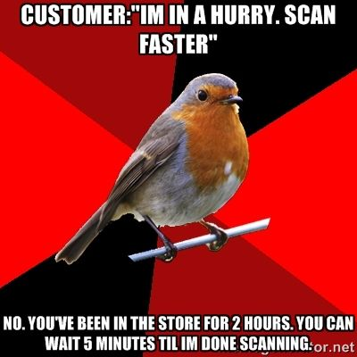 retail robin - the more you rush me, the longer ill take.