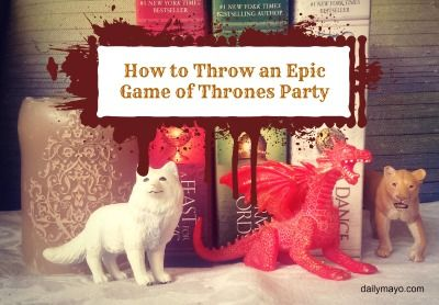 How to Throw an Epic Game of Thrones Party | Daily Mayo