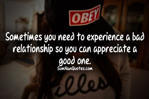 Sometimes you need to experience a bad relationship to appreciate a good one.    #Quote #SumNanQuotes