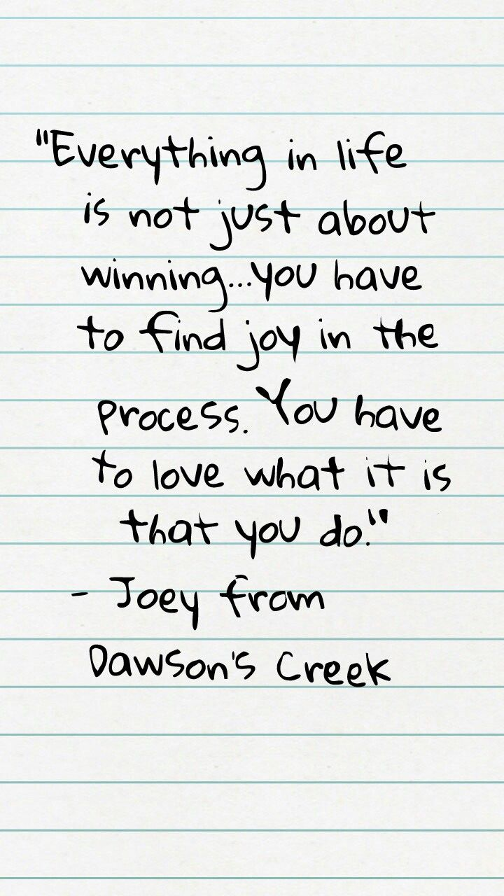 """""""Everything in life is not just about winning...you have to find joy in the process. You have to love what it is that you do."""" - Joey from Dawson's Creek   (S03E10)  Joey's conversation with Dawson."""