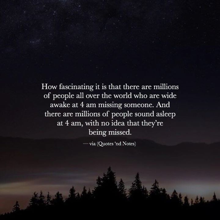 How fascinating it is that there are millions of people all over the world who are wide awake at 4 am missing someone. And there are millions of people sound asleep at 4 am with no idea that theyre being missed. via (https://www.facebook.com/Quotes.nd.Notes/photos/a.1583089055238699.1073741829.1579556558925282/1836530103227925/?type=3)