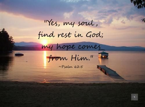 """Yes, my soul, find rest in God; my hope comes from Him.""  ~Psalm 62:5 Inspirational Bible verses to encourage you. Weekly Scripture 