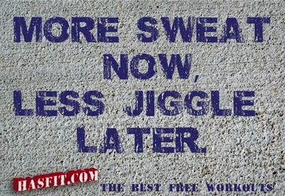 more sweat now, less jiggle later.