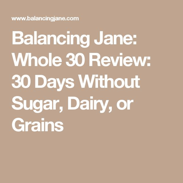 Balancing Jane: Whole 30 Review: 30 Days Without Sugar, Dairy, or Grains