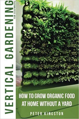 Vertical Gardening for Beginners: How to grow organic food at home without a yard: grow unlimited delicious fruits, vegetables, and herbs in your urban homestead (survival guide for healthy living) by Peter Kingston