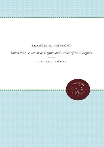 Francis H. Pierpont: Union War Governor of Virginia and Father of West Virginia