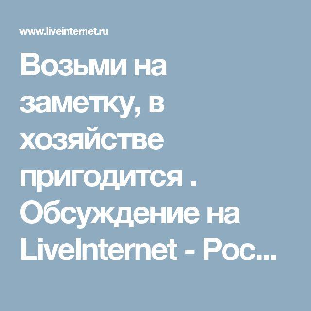 Возьми на заметку, в хозяйстве пригодится . Обсуждение на LiveInternet - Российский Сервис Онлайн-Дневников