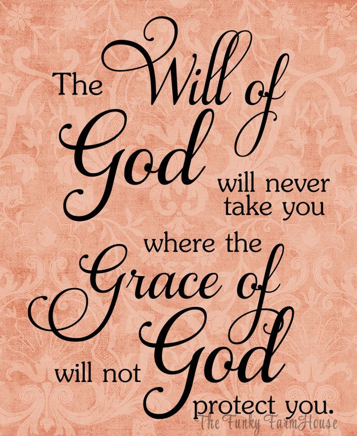 The Will of God will never take you where the grace of God will not protect you.