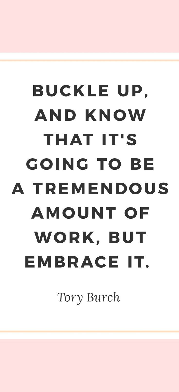 Buckle up, and know that it's going to be a tremendous amount of work, but embrace it. - Tory Burch | The best girl boss quotes, girl boss, girlboss quotes, girlboss inspiration