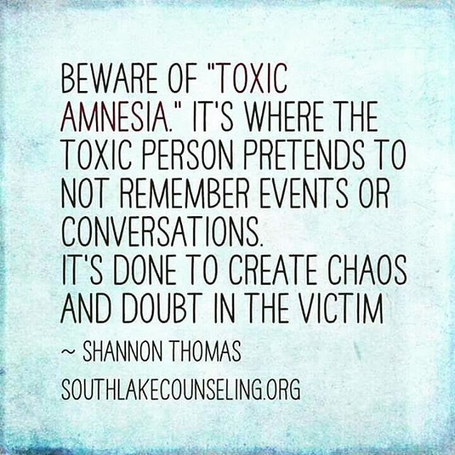Beware of 'Toxic Amnesia' it's where the toxic person pretends to not remember events or conversations.  It's done to create chaos & doubt in the victim. ~ Shannon Thomas