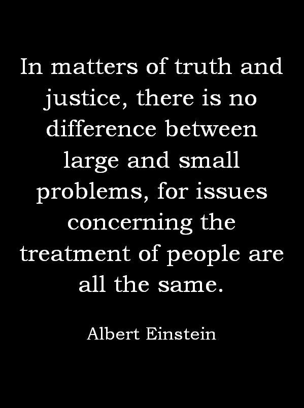 In matters of truth and justice, there is no difference between large and small problems...