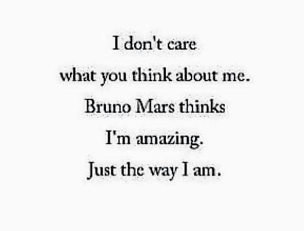 I don't care what you think about me. Bruno Mars thinks I'm amazing. Just the way I am.