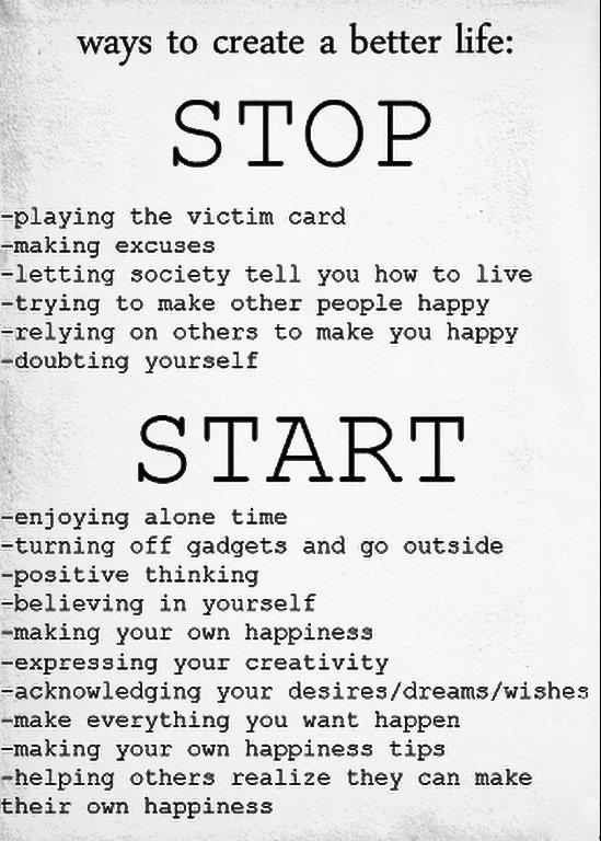 To Create A Better Life: Stop: Playing Victim Card, Making Excuses, Letting Society Tell You How To Live, Trying To Make Other People Happy, Relying On Others To Make You Happy, Doubting Yourself. Start: Enjoying Alone Time, Turning Off Gadgets & Go Outside, Positive Thinking, Believing In Yourself, Making Your Own Happiness, Expressing Creativity, Acknowledge Desires/Dreams/Wishes, Make What You Want Happen, Making Your Own Happiness, Helping Others Realize They Can Make Their Own Happiness