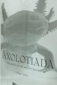 AXOLOTIADA. VIDA Y MITO DE UN ANFIBIO MEXICANO / PD.