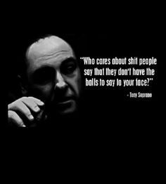 Who cares about the shit that people say when they don't have the balls to say it to your face?  -Tony Soprano