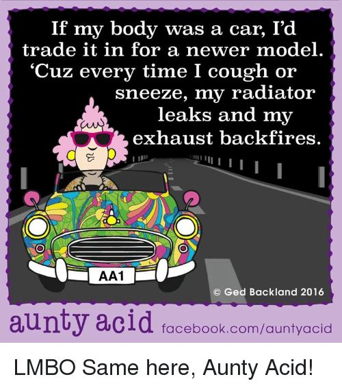 "Memes, Models, and 🤖: If my body was a car, I'd   trade it in for a newer model.   ""Cuz every time I cough or   sneeze, my radiator   leaks and my   exhaust backfires.   AA1   Ged Backland 2016   aunty acid facebook.com/auntyacid  LMBO Same here, Aunty Acid!"
