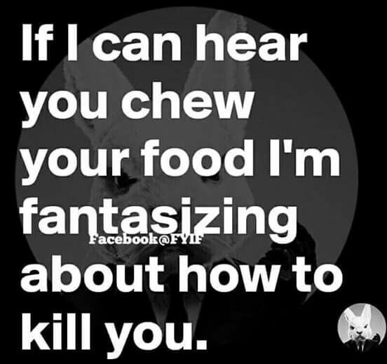 This is so annoying, hearing other people eat, is more than a pet hate. Unless, it's my four or two year old girls, eating crisps. MK.
