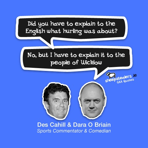 """Did you have to explain to the English what hurling was about?""  ""No, but I have to explain it to the people of Wicklow""  Des Cahill & Dara O Briain – Sports Commentator & Comedian"